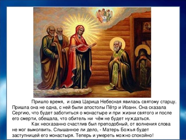 Пришло время, и сама Царица Небесная явилась святому старцу. Пришла она не одна, с ней были апостолы Пётр и Иоанн. Она сказала Сергию, что будет заботиться о монастыре и при жизни святого и после его смерти, обещала, что обитель ни чём не будет нуждаться.  Как несказанно счастлив был преподобный, от волнения слова не мог вымолвить. Слышанное ли дело, - Матерь Божья будет заступницей его монастыря. Теперь и умереть можно спокойно!