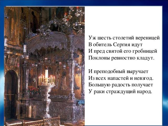 Уж шесть столетий вереницей  В обитель Сергия идут  И пред святой его гробницей  Поклоны ревностно кладут.   И преподобный выручает  Из всех напастей и невзгод.  Большую радость получает  У раки страждущий народ.