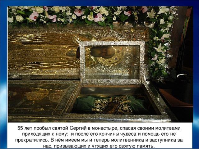 55 лет пробыл святой Сергий в монастыре, спасая своими молитвами приходящих к нему; и после его кончины чудеса и помощь его не прекратились. В нём имеем мы и теперь молитвенника и заступника за нас, призывающих и чтящих его святую память.