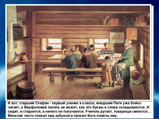 И вот, старший Стефан - первый ученик в классе, младший Петя уже бойко читает, а Варфоломей понять не может, как это буквы в слова складываются. И сидит, и старается, а ничего не получается. Учитель ругает, товарищи смеются… Мальчик часто плакал над азбукой и просил Бога помочь ему.