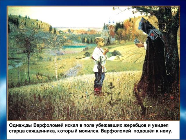 Однажды Варфоломей искал в поле убежавших жеребцов и увидел старца священника, который молился. Варфоломей подошёл к нему.