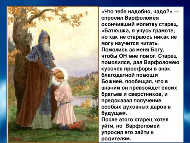 «Что тебе надобно, чадо?» — спросил Варфоломея окончивший молитву старец. «Батюшка, я учусь грамоте, но как не стараюсь никак не могу научится читать. Помолись за меня Богу, чтобы ОН мне помог. Старец помолился, дал Варфоломею кусочек просфоры в знак благодатной помощи Божией, пообещал, что в знании он превзойдет своих братьев и сверстников, и предсказал получение особых духовных даров в будущем. После этого старец хотел уйти, но Варфоломей упросил его зайти к родителям.
