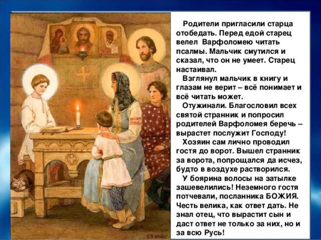 Родители пригласили старца отобедать. Перед едой старец велел Варфоломею читать псалмы. Мальчик смутился и сказал, что он не умеет. Старец настаивал.  Взглянул мальчик в книгу и глазам не верит – всё понимает и всё читать может.  Отужинали. Благословил всех святой странник и попросил родителей Варфоломея беречь – вырастет послужит Господу!  Хозяин сам лично проводил гостя до ворот. Вышел странник за ворота, попрощался да исчез, будто в воздухе растворился.  У боярина волосы на затылке зашевелились! Неземного гостя потчевали, посланника БОЖИЯ. Честь велика, как ответ дать. Не знал отец, что вырастит сын и даст ответ не только за них, но и за всю Русь!