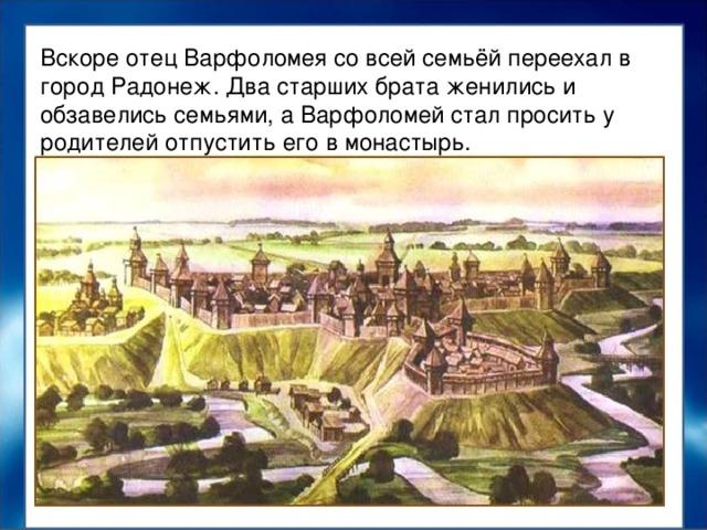 Вскоре отец Варфоломея со всей семьёй переехал в город Радонеж. Два старших брата женились и обзавелись семьями, а Варфоломей стал просить у родителей отпустить его в монастырь. Вскоре отец Варфоломея со всей семьёй переехал в город Радонеж. Два старших брата женились и обзавелись семьями, а Варфоломей стал просить у родителей отпустить его в монастырь.