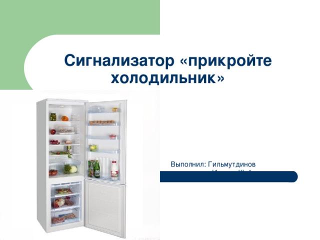 Сигнализатор «прикройте холодильник» Выполнил: Гильмутдинов  Ильсур Шайхутдинович
