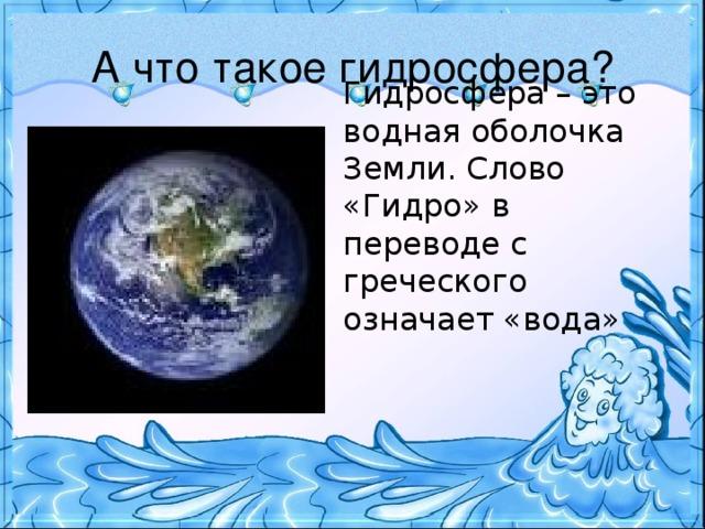 А что такое гидросфера? Гидросфера – это водная оболочка Земли. Слово «Гидро» в переводе с греческого означает «вода»