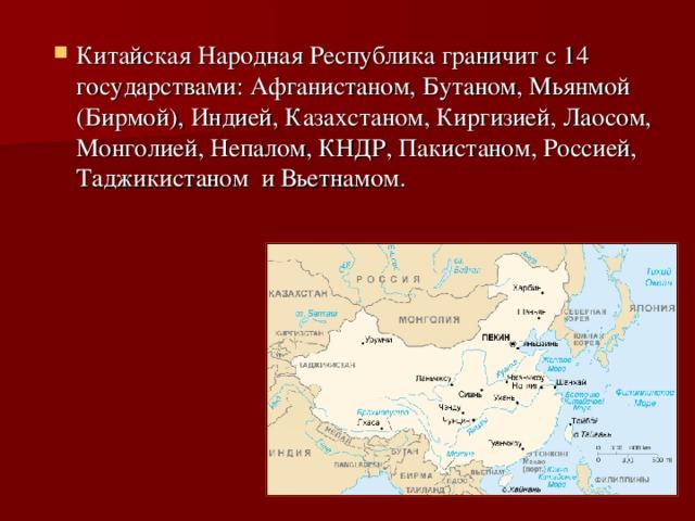 Китайская Народная Республика граничит с 14 государствами: Афганистаном, Бутаном, Мьянмой (Бирмой), Индией, Казахстаном, Киргизией, Лаосом, Монголией, Непалом, КНДР, Пакистаном, Россией, Таджикистаном и Вьетнамом.