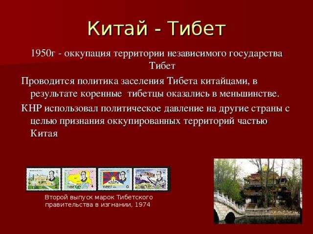 Китай - Тибет 1950г - оккупация территории независимого государства Тибет  Проводится политика заселения Тибета китайцами, в результате коренные тибетцы оказались в меньшинстве.  КНР использовал политическое давление на другие страны с целью признания оккупированных территорий частью Китая  Второй выпуск марок Тибетского правительства в изгнании, 1974