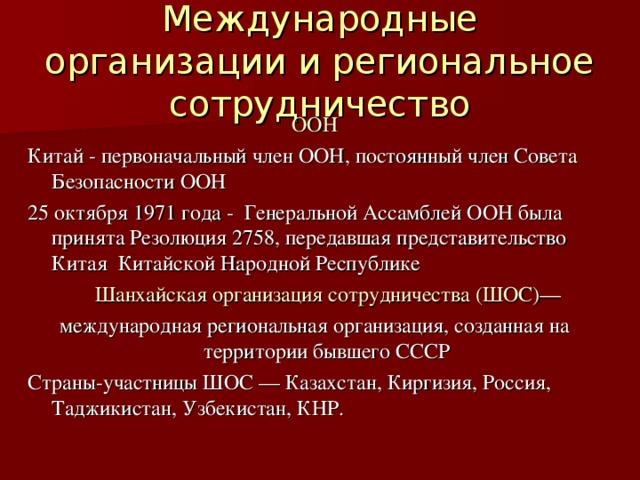 Международные организации и региональное сотрудничество ООН Китай - первоначальный член ООН, постоянный член Совета Безопасности ООН 25 октября 1971 года - Генеральной Ассамблей ООН была принята Резолюция 2758, передавшая представительство Китая Китайской Народной Республике  Шанхайская организация сотрудничества (ШОС)— международная региональная организация, созданная на территории бывшего СССР Страны-участницы ШОС — Казахстан, Киргизия, Россия, Таджикистан, Узбекистан, КНР.