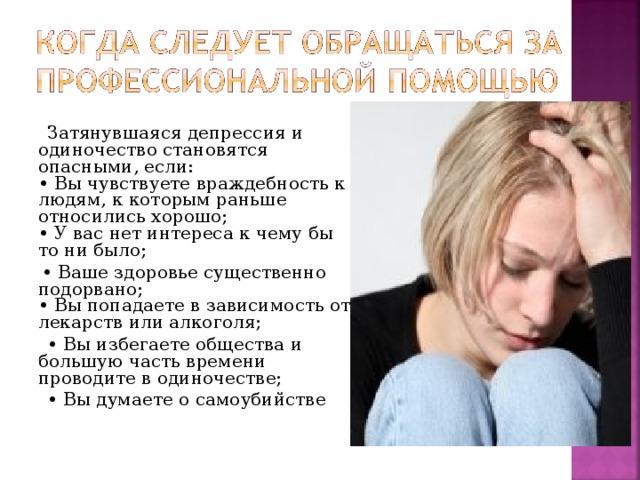 Затянувшаяся депрессия и одиночество становятся опасными, если:  • Вы чувствуете враждебность к людям, к которым раньше относились хорошо;  • У вас нет интереса к чему бы то ни было; • Ваше здоровье существенно подорвано;  • Вы попадаете в зависимость от лекарств или алкоголя; • Вы избегаете общества и большую часть времени проводите в одиночестве; • Вы думаете о самоубийстве
