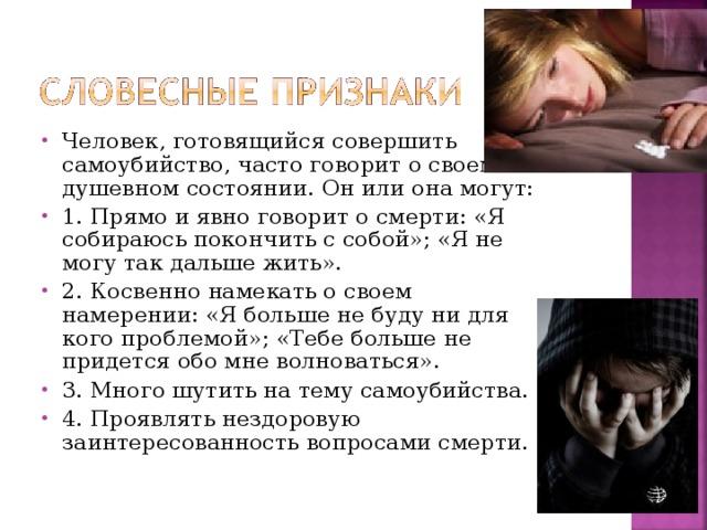 Человек, готовящийся совершить самоубийство, часто говорит о своем душевном состоянии. Он или она могут: 1. Прямо и явно говорит о смерти: «Я собираюсь покончить с собой»; «Я не могу так дальше жить». 2. Косвенно намекать о своем намерении: «Я больше не буду ни для кого проблемой»; «Тебе больше не придется обо мне волноваться». 3. Много шутить на тему самоубийства. 4. Проявлять нездоровую заинтересованность вопросами смерти.