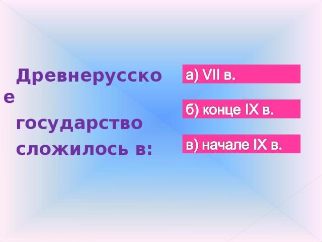 Древнерусское государство сложилось в: