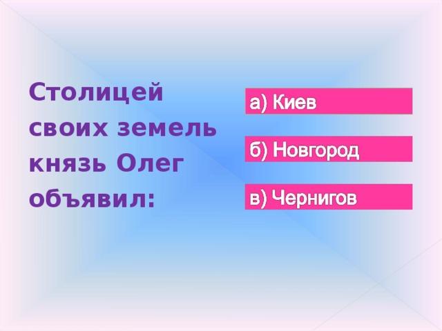 Столицей своих земель князь Олег объявил: