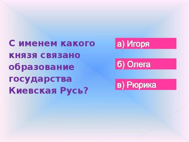 С именем какого князя связано образование государства Киевская Русь?