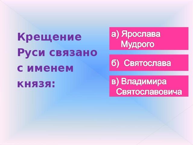 Крещение Руси связано с именем князя: