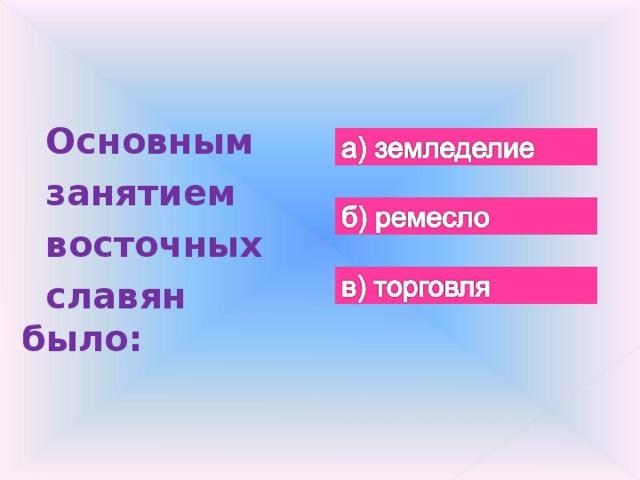 Основным занятием восточных славян было: