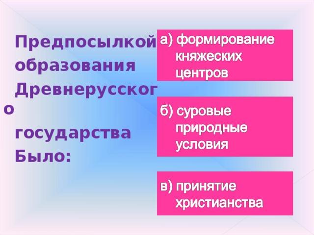 Предпосылкой образования Древнерусского государства Было: