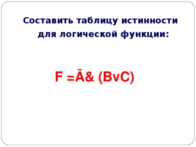 Составить таблицу истинности для логической функции: F =Ā& (BvC)