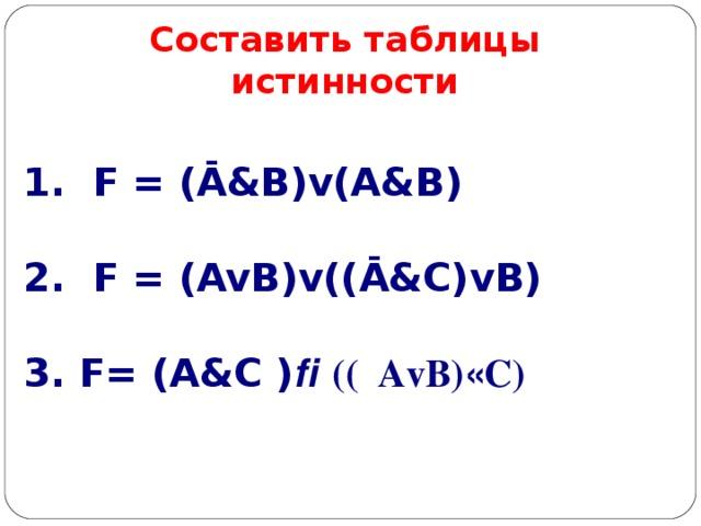Составить таблицы истинности 1. F = (Ā&B)v(A&B)  2. F = (AvB)v((Ā&C)vB)  3. F= (A&C )  ((  AvB)  C)