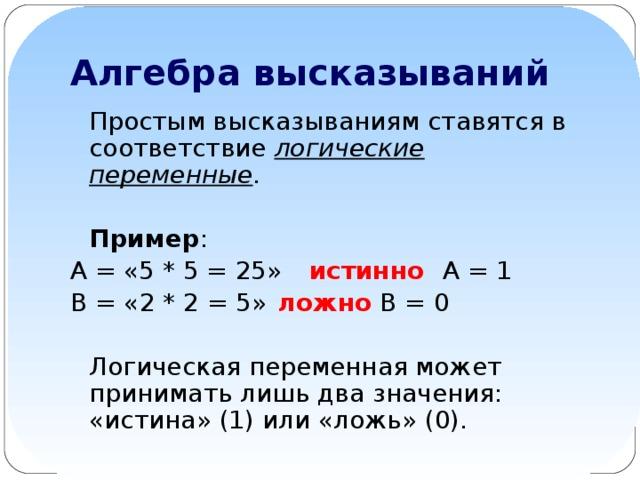 Алгебра высказываний Простым высказываниям ставятся в соответствие логические переменные .  Пример : А = «5 * 5 = 25»  истинно  А = 1 В = «2 * 2 = 5»  ложно  В = 0