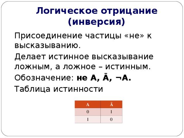 Логическое отрицание (инверсия) Присоединение частицы «не» к высказыванию. Делает истинное высказывание ложным, а ложное – истинным. Обозначение: не А, Ā , ¬ А. Таблица истинности А 0 Ā 1 1 0
