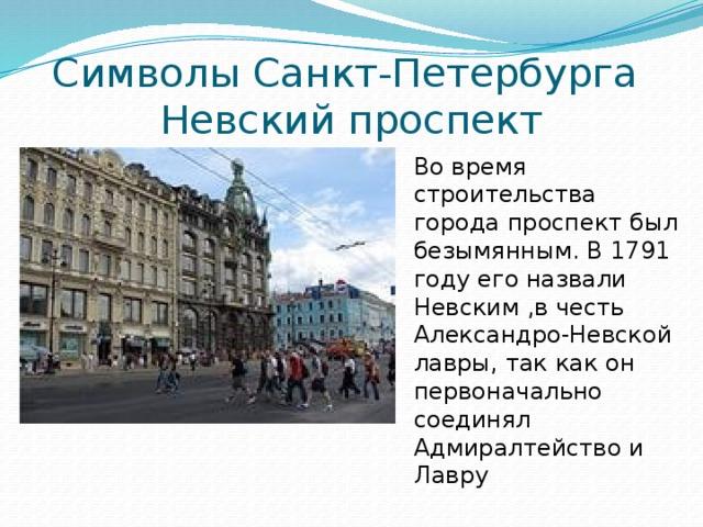Символы Санкт-Петербурга  Невский проспект Во время строительства города проспект был безымянным. В 1791 году его назвали Невским ,в честь Александро-Невской лавры, так как он первоначально соединял Адмиралтейство и Лавру