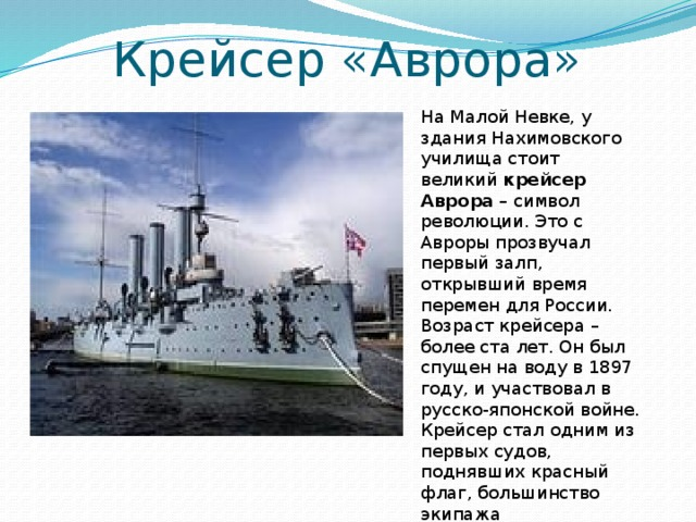 Крейсер «Аврора» На Малой Невке, у здания Нахимовского училища стоит великий крейсер Аврора – символ революции. Это с Авроры прозвучал первый залп, открывший время перемен для России. Возраст крейсера – более ста лет. Он был спущен на воду в 1897 году, и участвовал в русско-японской войне. Крейсер стал одним из первых судов, поднявших красный флаг, большинство экипажа присоединилось к большевикам.