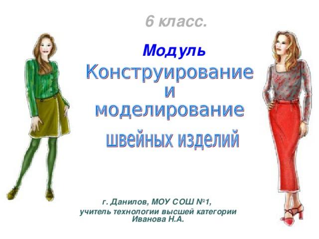6 класс. Модуль г. Данилов, МОУ СОШ №1, учитель технологии высшей категории Иванова Н.А.