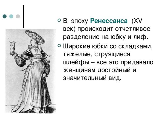 В эпоху Ренессанса ( XV век) происходит отчетливое разделение на юбку и лиф. Широкие юбки со складками, тяжелые, струящиеся шлейфы – все это придавало женщинам достойный и значительный вид.