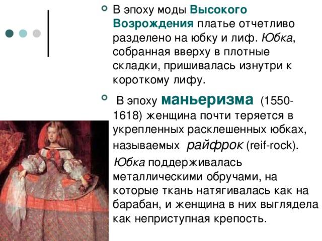 В эпоху моды Высокого Возрождения платье отчетливо разделено на юбку и лиф. Юбка , собранная вверху в плотные складки, пришивалась изнутри к короткому лифу.  В эпоху маньеризма (1550-1618)  женщина почти теряется в укрепленных расклешенных юбках, называемых райфрок (reif-rock).