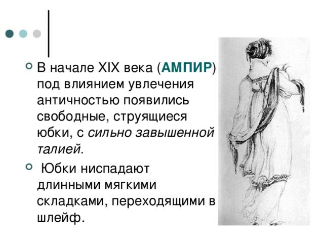 В начале XIX века ( АМПИР ) под влиянием увлечения античностью появились свободные, струящиеся юбки, с сильно завышенной талией.  Юбки ниспадают длинными мягкими складками, переходящими в шлейф.