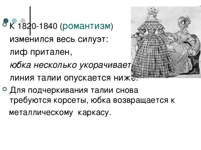 К 1820-1840 ( романтизм )  изменился весь силуэт:   лиф притален,  юбка несколько укорачивается ,  линия талии опускается ниже.  Для подчеркивания талии снова требуются корсеты, юбка возвращается к