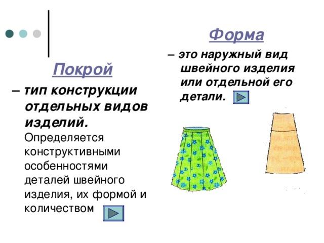 Форма  – это наружный вид швейного изделия или отдельной его детали. Покрой  – тип конструкции отдельных видов изделий. Определяется конструктивными особенностями деталей швейного изделия, их формой и количеством