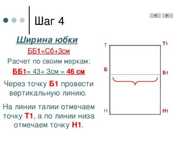 Ширина юбки  ББ 1 =Сб+3см Расчет по своим меркам: ББ1 = 43+ 3см = 46 см Через точку Б1  провести вертикальную линию . На линии талии отмечаем точку Т1 , а по линии низа отмечаем точку Н1 . Т 1 Т Б Б 1 Н Н 1