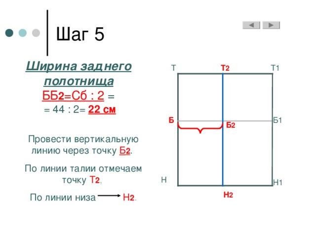 Ширина заднего полотнища ББ 2 =Сб : 2 =  = 44 : 2= 22 см Т1 Т Т 2 Б Б1 Б 2 Провести вертикальную линию через точку Б 2 . По линии талии отмечаем точку Т 2 , По линии низа Н 2 . Н Н1 Н 2