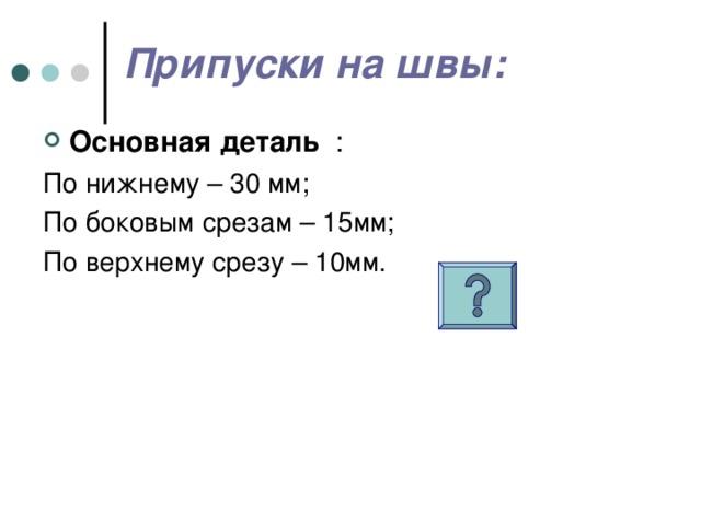 Припуски на швы: Основная деталь По нижнему – 30 мм; По боковым срезам – 15мм; По верхнему срезу – 10мм.