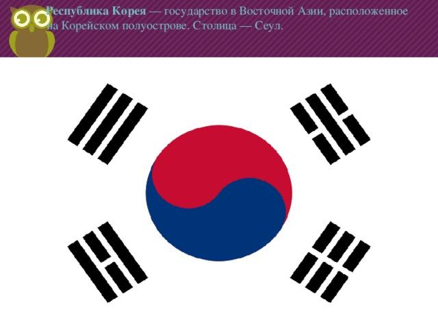 Республика Корея —государствовВосточной Азии, расположенное на Корейском полуострове. Столица—Сеул.