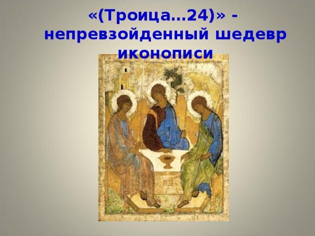 «(Троица…24)» -  непревзойденный шедевр иконописи