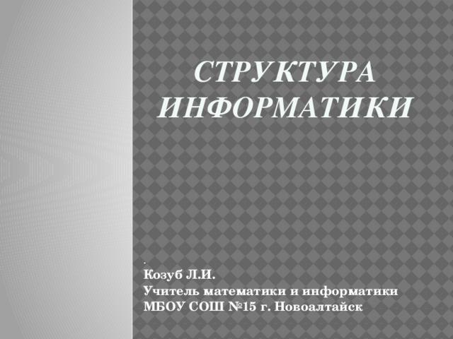 Структура информатики . Козуб Л.И. Учитель математики и информатики МБОУ СОШ №15 г. Новоалтайск