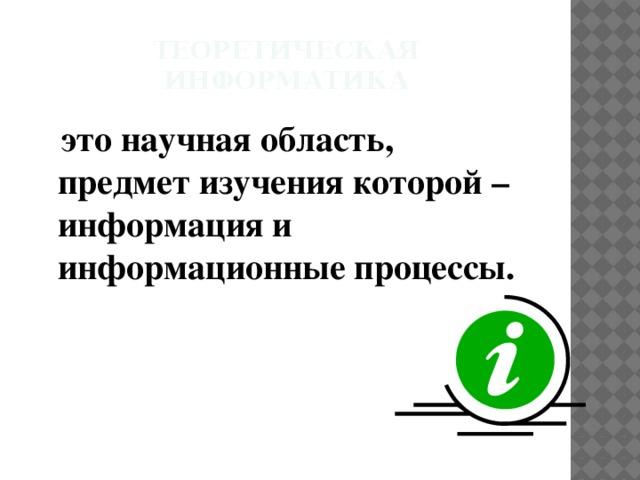 Теоретическая информатика  это научная область, предмет изучения которой – информация и информационные процессы.