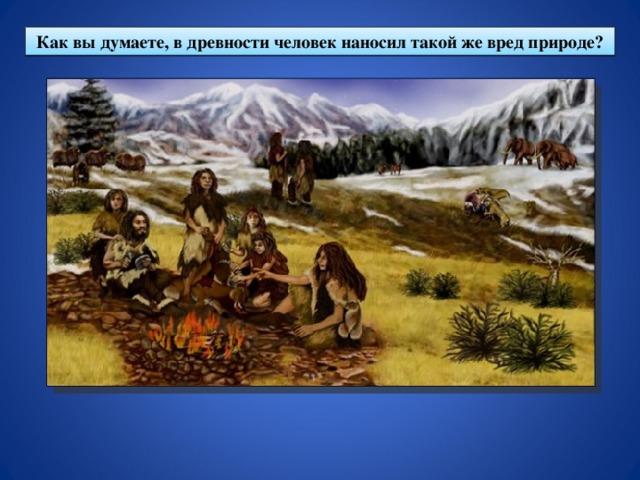 Как вы думаете, в древности человек наносил такой же вред природе?