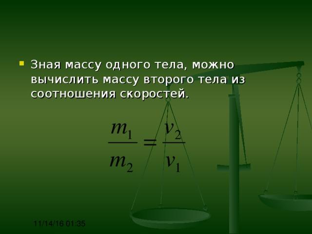 Зная массу одного тела, можно вычислить массу второго тела из соотношения скоростей.