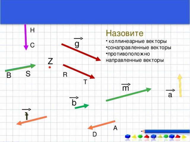 H Назовите  коллинеарные векторы сонаправленные векторы противоположно направленные  векторы g С Z S R В T m a b А D