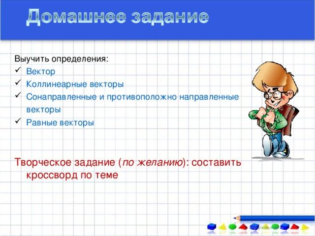 Выучить определения: Вектор Коллинеарные векторы Сонаправленные и противоположно направленные  векторы Равные векторы Творческое задание ( по желанию ) : составить кроссворд по теме