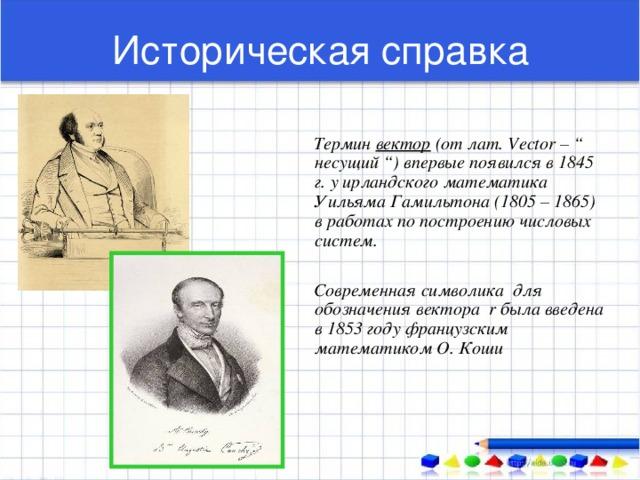 """Историческая справка  Термин вектор (от лат. Vector – """" несущий """") впервые появился в 1845 г. у ирландского математика Уильяма Гамильтона (1805 – 1865) в работах по построению числовых систем.   Современная символика для обозначения вектора r была введена в 1853 году французским математиком О. Коши"""