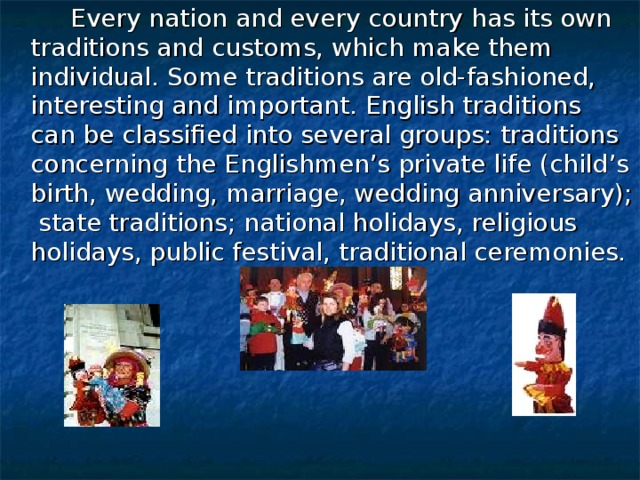 Every nation and every country has its own traditions and customs, which make them individual. Some traditions are old-fashioned, interesting and important. English traditions can be classified into several groups: traditions concerning the Englishmen's private life (child's birth, wedding, marriage, wedding anniversary); state traditions; national holidays, religious holidays, public festival, traditional ceremonies.