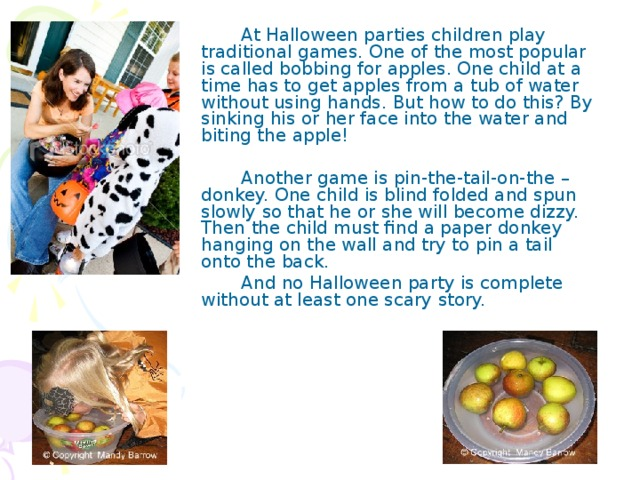 At Halloween parties children play traditional games. One of the most popular is called bobbing for apples. One child at a time has to get apples from a tub of water without using hands. But how to do this? By sinking his or her face into the water and biting the apple!   Another game is pin-the-tail-on-the –donkey. One child is blind folded and spun slowly so that he or she will become dizzy. Then the child must find a paper donkey hanging on the wall and try to pin a tail onto the back.   And no Halloween party is complete without at least one scary story.