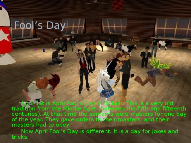 Fool's Day    April 1st is April Fool's Day in Britain. This is a very old tradition from the Middle Ages (between the fifth and fifteenth centuries). At that time the servants were masters for one day of the year. They gave orders to their masters, and their masters had to obey.   Now April Fool's Day is different. It is a day for jokes and tricks.