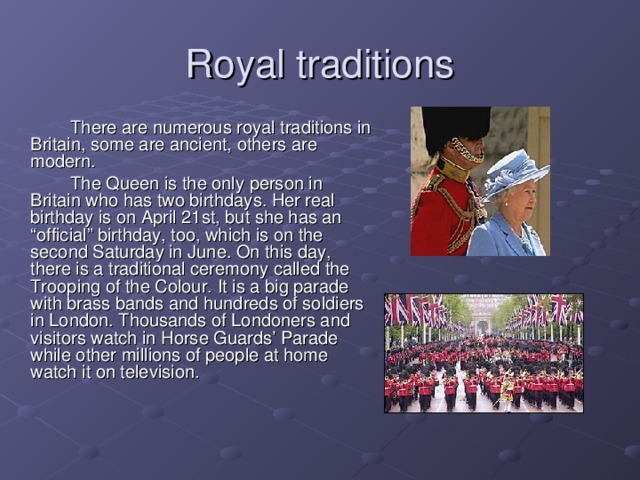 "Royal traditions   There are numerous royal traditions in Britain, some are ancient, others are modern.   The Queen is the only person in Britain who has two birthdays. Her real birthday is on April 21st, but she has an ""official"" birthday, too, which is on the second Saturday in June. On this day, there is a traditional ceremony called the Trooping of the Colour.  It is a big parade with brass bands and hundreds of soldiers in London.  Thousands of Londoners and visitors watch in Horse Guards' Parade  while other millions of people at home watch it on television."