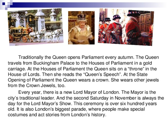 "Traditionally the Queen opens Parliament every autumn. The Queen travels from Buckingham Palace to the Houses of Parliament in a gold carriage. At the Houses of Parliament the Queen sits on a ""throne"" in the House of Lords. Then she reads the ""Queen's Speech"". At the State Opening of Parliament the Queen wears a crown. She wears other jewels from the Crown Jewels, too.   Every year, there is a new Lord Mayor of London. The Mayor is the city's traditional leader. And the second Saturday in November is always the day for the Lord Mayor's Show. This ceremony is over six hundred years old. It is also London's biggest parade, where people make special costumes and act stories from London's history."
